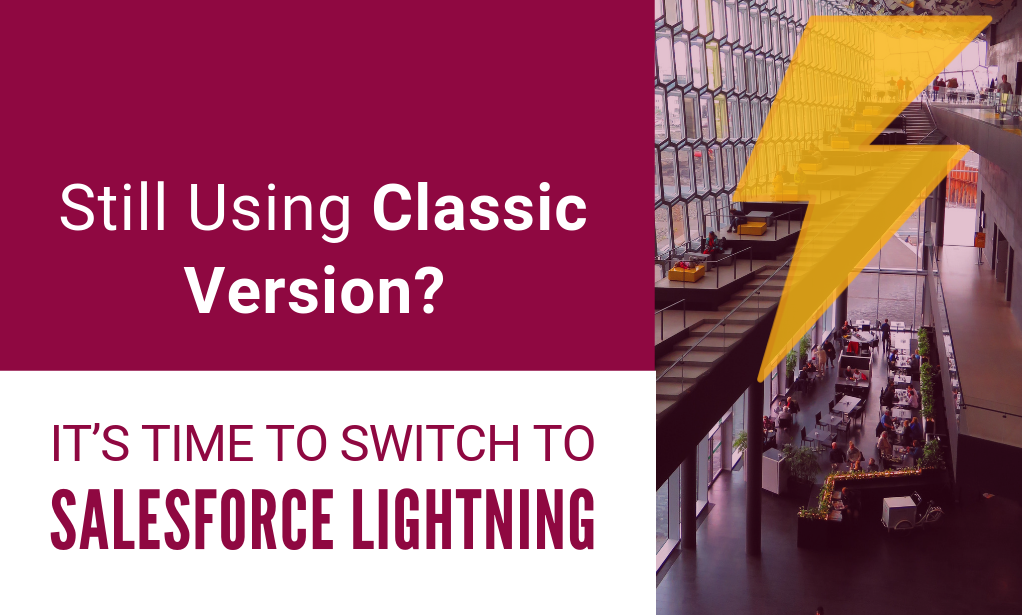 Still Using Classic Version? It's Time to Switch to Salesforce Lightning