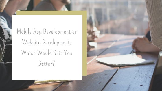 Mobile App Development or Website Development, Which Would Suit You Better?