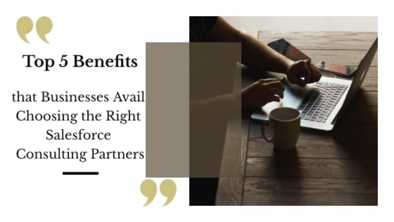 Top 5 Benefits that Businesses Avail Choosing the Right Salesforce Consulting Partners