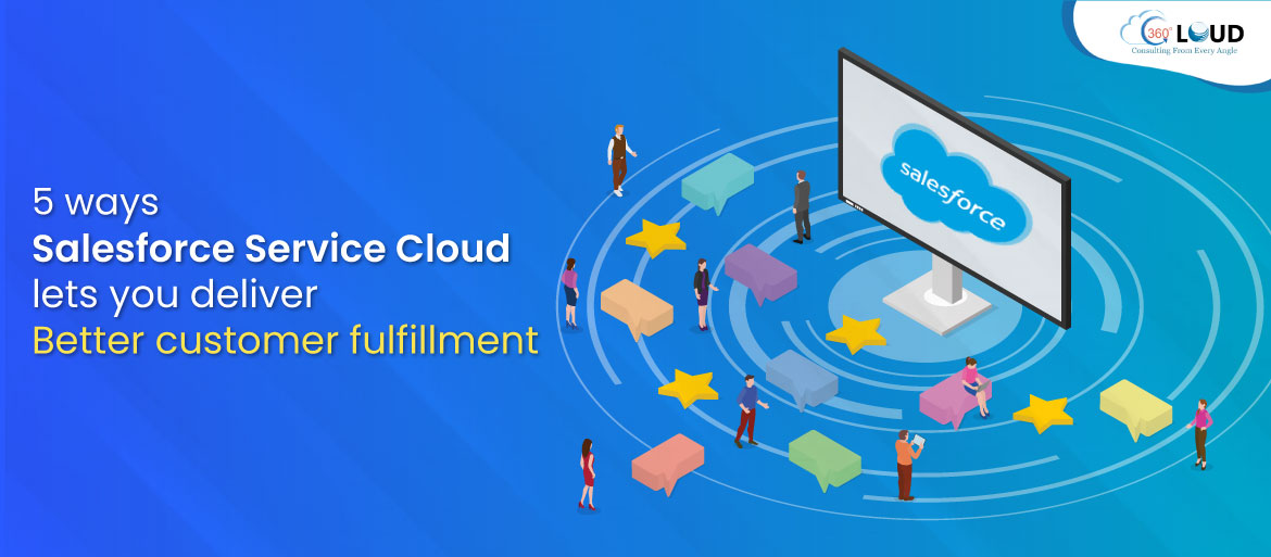 5 ways Salesforce Service Cloud lets you deliver better customer fulfillment